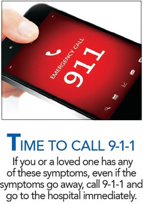 TIME TO CALL 9-1-1 If you or a loved one has any of these symptoms, even if the symptoms go away, call 9-1-1 and go to the hospital immediately